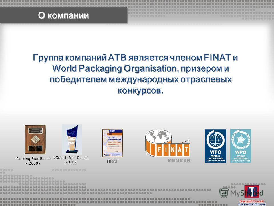 «Packing Star Russia – 2008» «Grand-Star Russia 2008» FINAT Группа компаний АТВ является членом FINAT и World Packaging Organisation, призером и победителем международных отраслевых конкурсов.