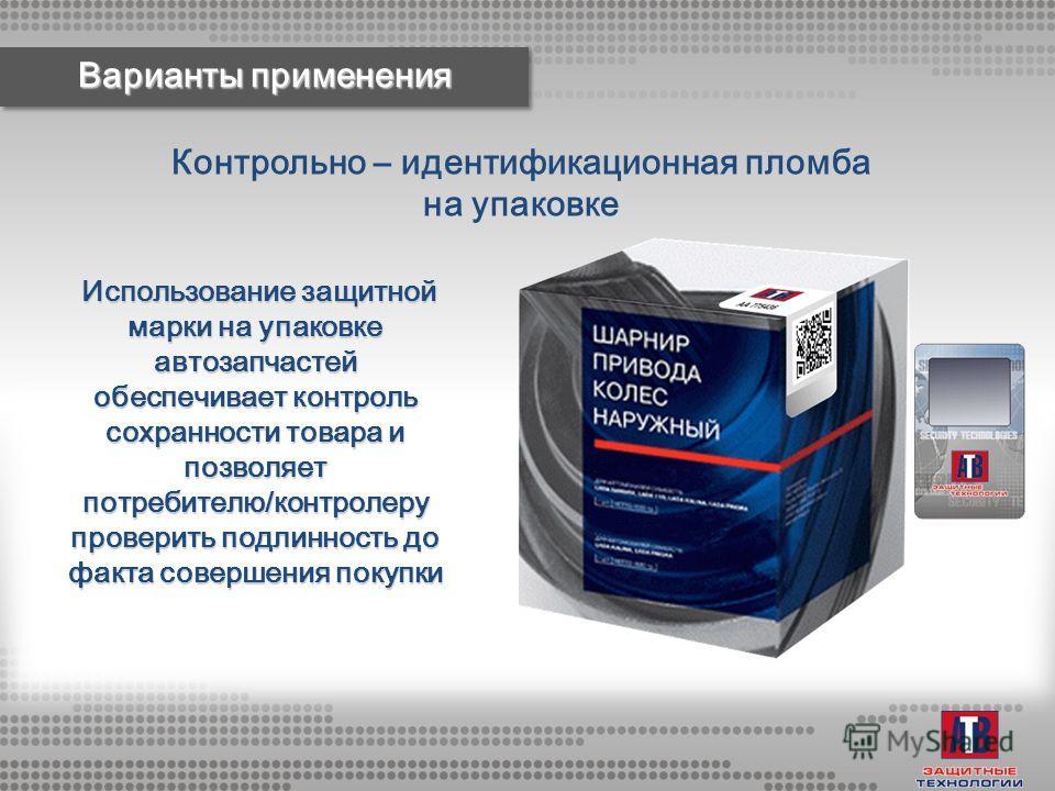 Контрольно – идентификационная пломба на упаковке Варианты применения Использование защитной марки на упаковке автозапчастей обеспечивает контроль сохранности товара и позволяет потребителю/контролеру проверить подлинность до факта совершения покупки