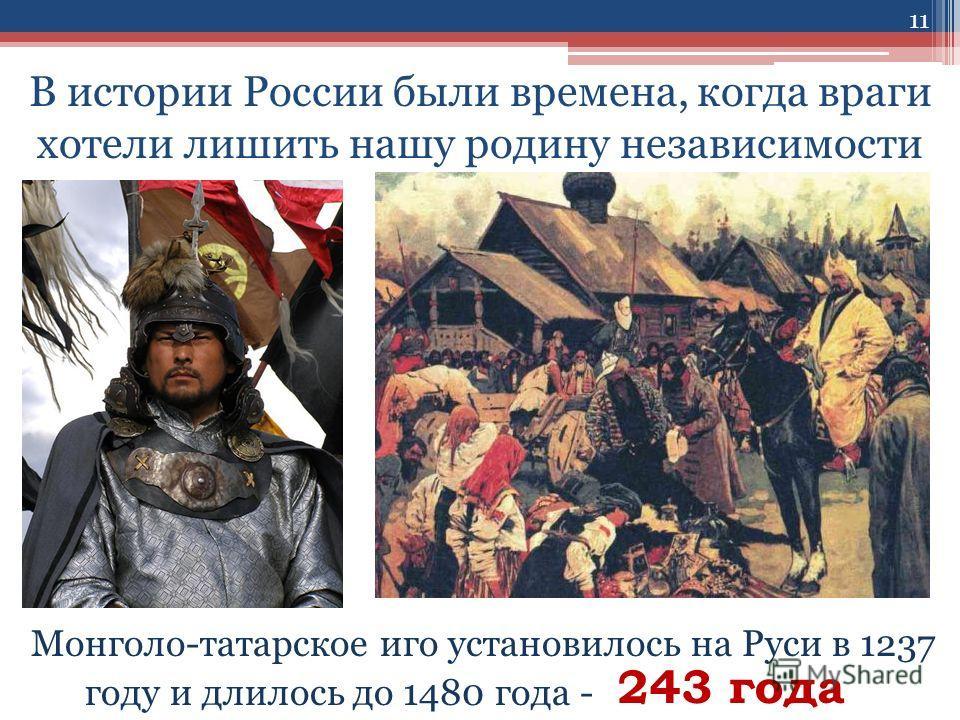 В истории России были времена, когда враги хотели лишить нашу родину независимости Монголо-татарское иго установилось на Руси в 1237 году и длилось до 1480 года - 243 года 11