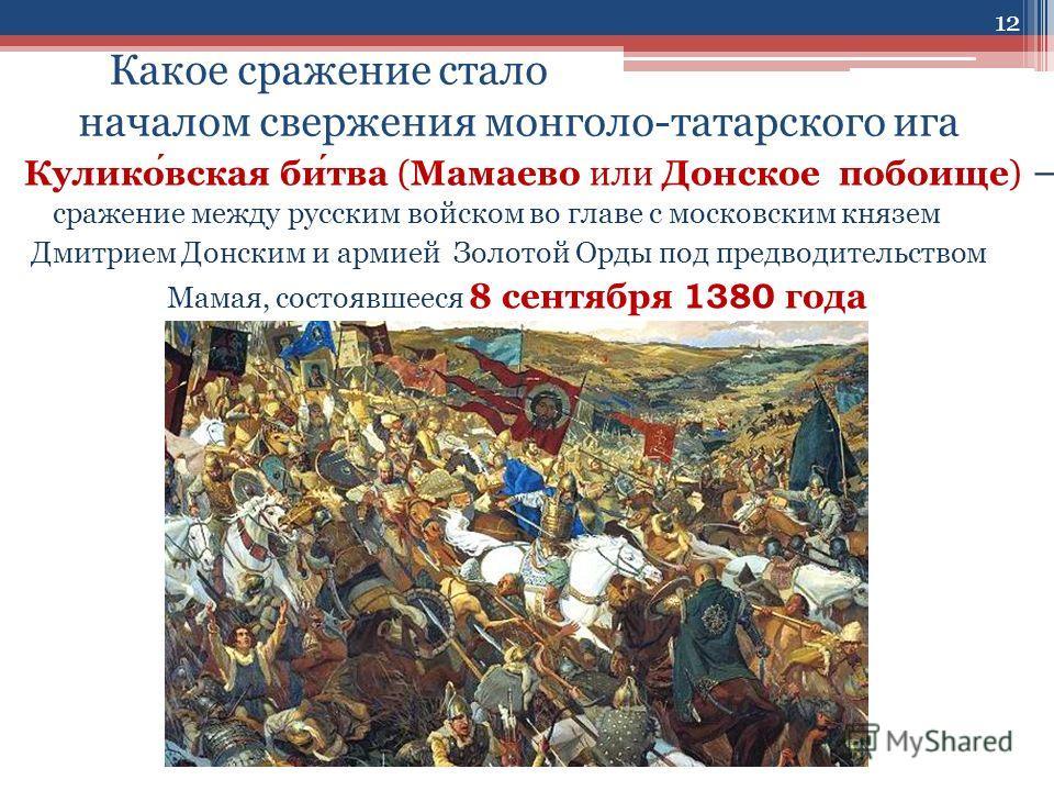 Какое сражение стало началом свержения монголо-татарского ига Куликовская битва (Мамаево или Донское побоище) сражение между русским войском во главе с московским князем Дмитрием Донским и армией Золотой Орды под предводительством Мамая, состоявшееся