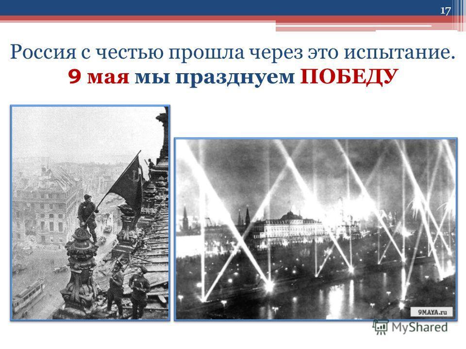 Россия с честью прошла через это испытание. 9 мая мы празднуем ПОБЕДУ 17