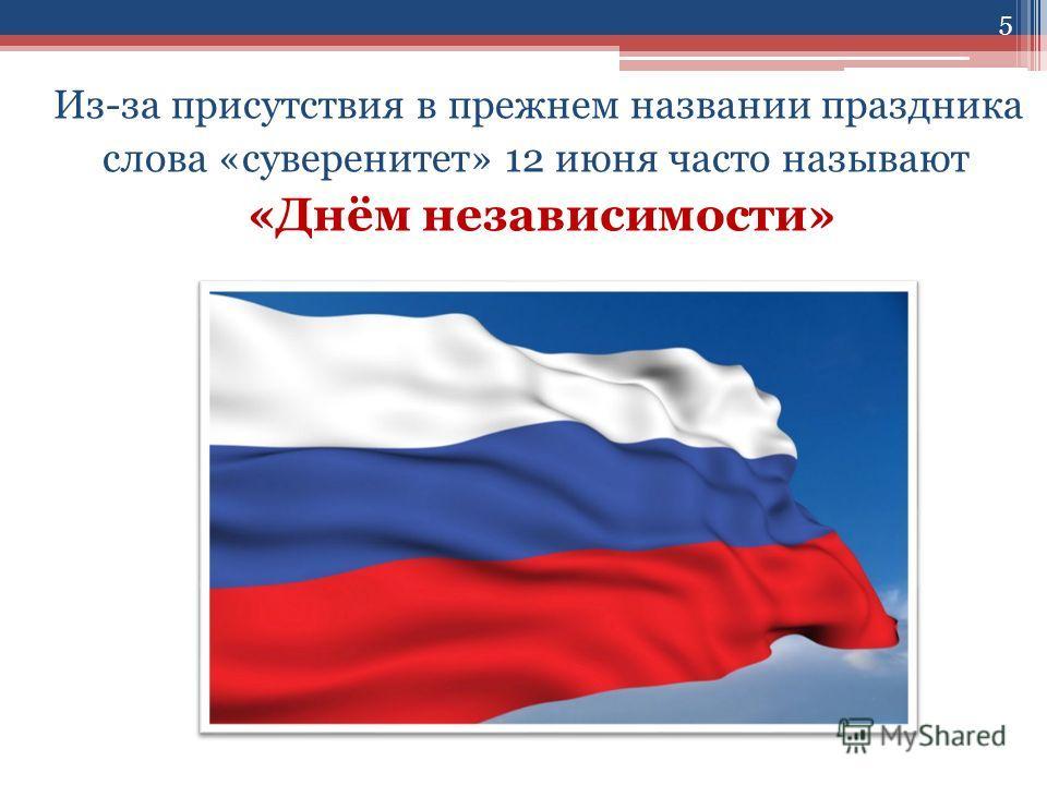Из-за присутствия в прежнем названии праздника слова «суверенитет» 12 июня часто называют «Днём независимости» 5