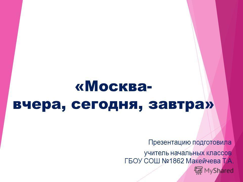 «Москва- вчера, сегодня, завтра» Презентацию подготовила учитель начальных классов ГБОУ СОШ 1862 Макейчева Т.А.