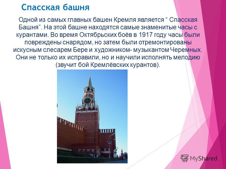 Спасская башня Одной из самых главных башен Кремля является Спасская Башня. На этой башне находятся самые знаменитые часы с курантами. Во время Октябрьских боёв в 1917 году часы были повреждены снарядом, но затем были отремонтированы искусным слесаре