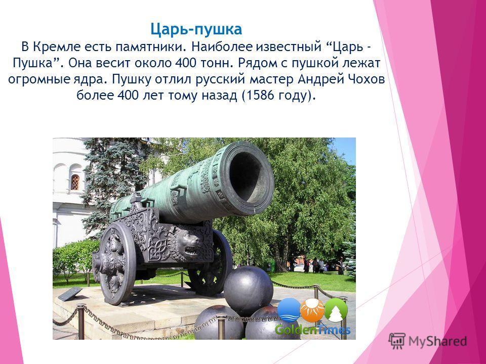 Царь-пушка В Кремле есть памятники. Наиболее известный Царь - Пушка. Она весит около 400 тонн. Рядом с пушкой лежат огромные ядра. Пушку отлил русский мастер Андрей Чохов более 400 лет тому назад (1586 году).