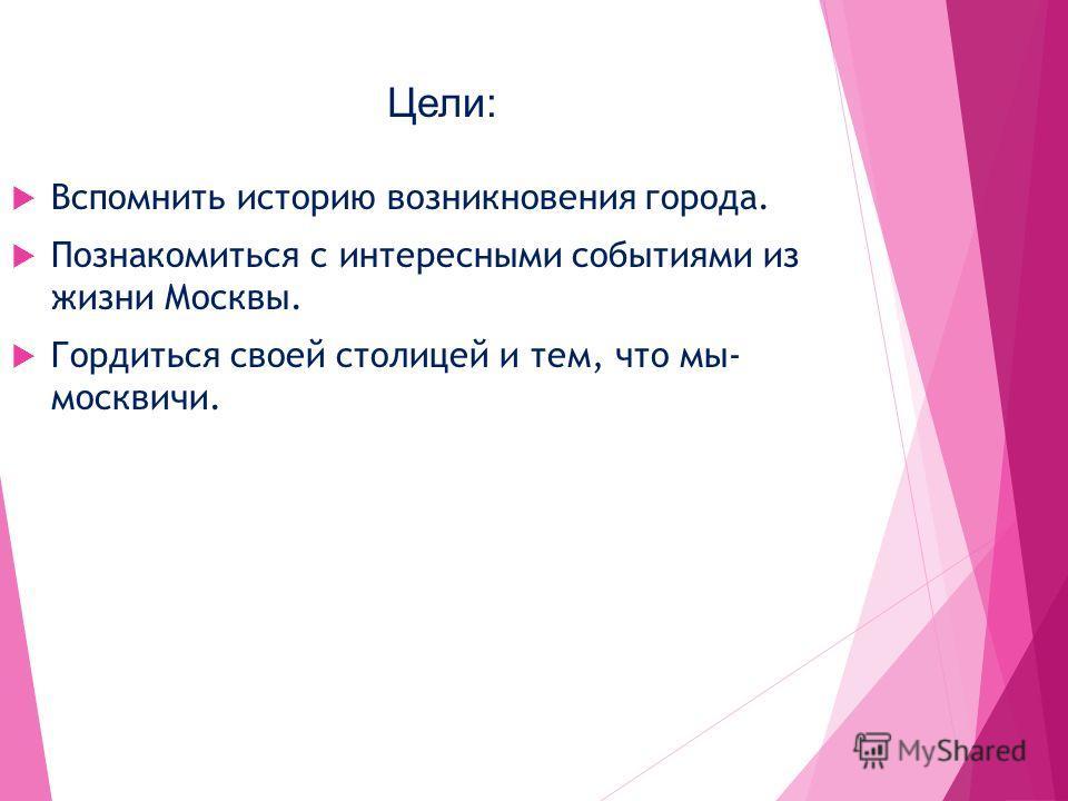 Цели: Вспомнить историю возникновения города. Познакомиться с интересными событиями из жизни Москвы. Гордиться своей столицей и тем, что мы- москвичи.