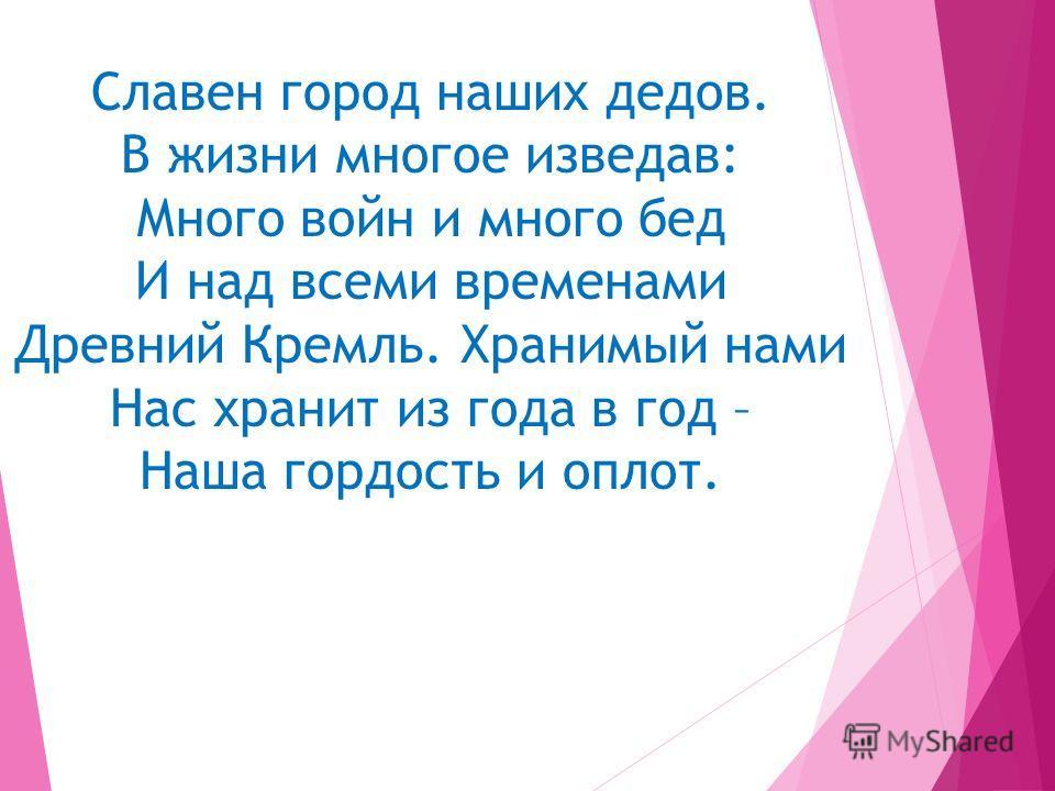 Славен город наших дедов. В жизни многое изведав: Много войн и много бед И над всеми временами Древний Кремль. Хранимый нами Нас хранит из года в год – Наша гордость и оплот.