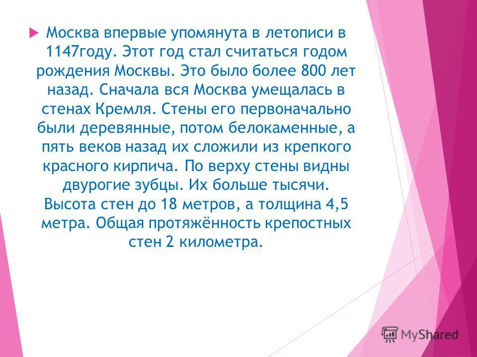 Москва впервые упомянута в летописи в 1147 году. Этот год стал считаться годом рождения Москвы. Это было более 800 лет назад. Сначала вся Москва умещалась в стенах Кремля. Стены его первоначально были деревняные, потом белокаменные, а пять веков наза