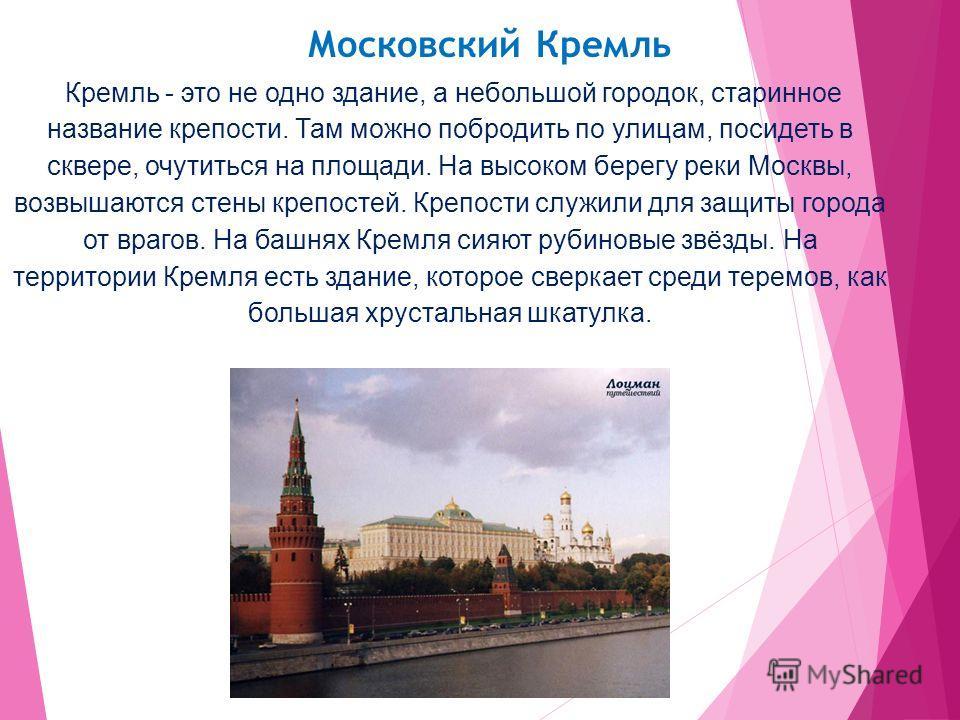 Московский Кремль Кремль - это не одно здание, а небольшой городок, старинное название крепости. Там можно побродить по улицам, посидеть в сквере, очутиться на площади. На высоком берегу реки Москвы, возвышаются стены крепостей. Крепости служили для