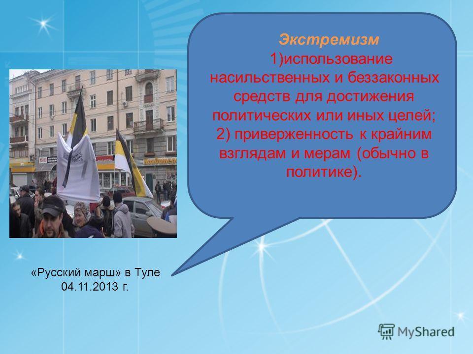 «Русский марш» в Туле 04.11.2013 г. Экстремизм 1)использование насильственных и беззаконных средств для достижения политических или иных целей; 2) приверженность к крайним взглядам и мерам (обычно в политике).