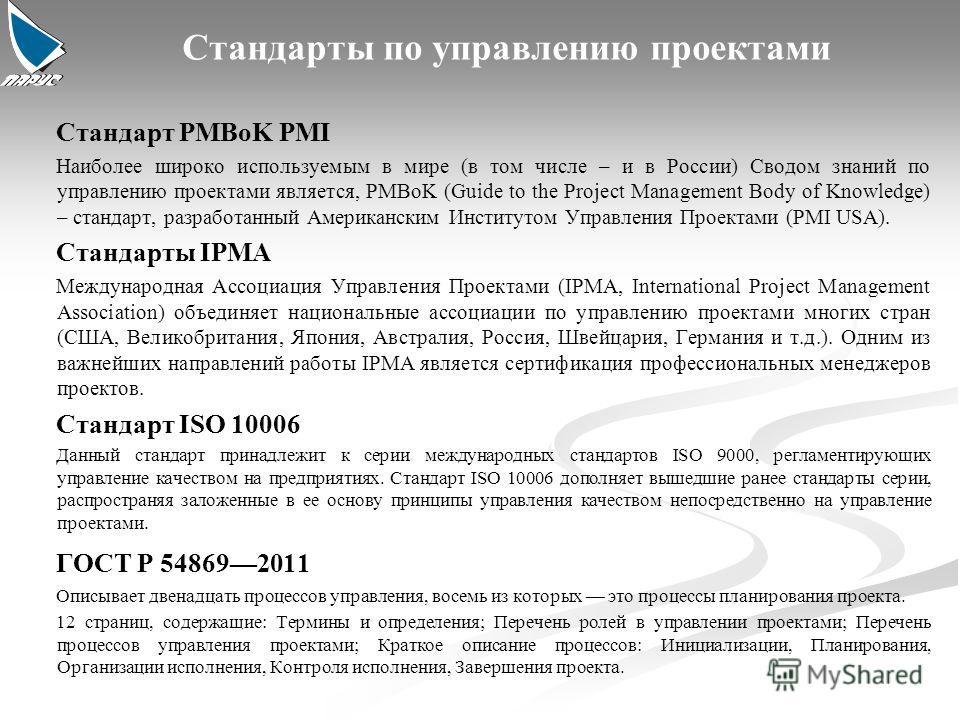 Стандарты по управлению проектами Стандарт PMBoK PMI Наиболее широко используемым в мире (в том числе – и в России) Сводом знаний по управлению проектами является, PMBoK (Guide to the Project Management Body of Knowledge) – стандарт, разработанный Ам