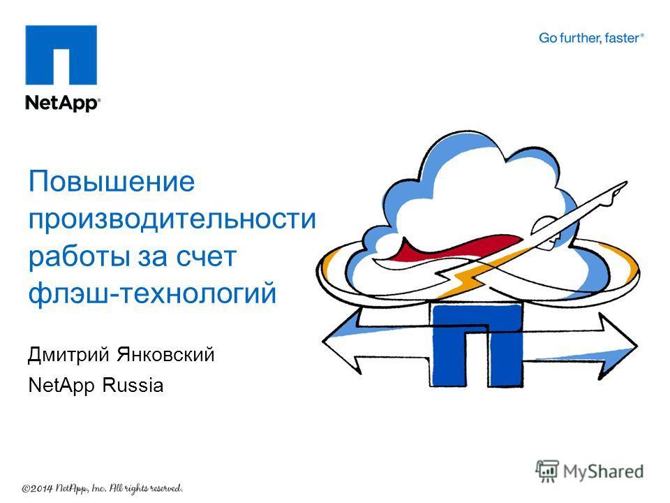Дмитрий Янковский NetApp Russia Повышение производительности работы за счет флэш-технологий