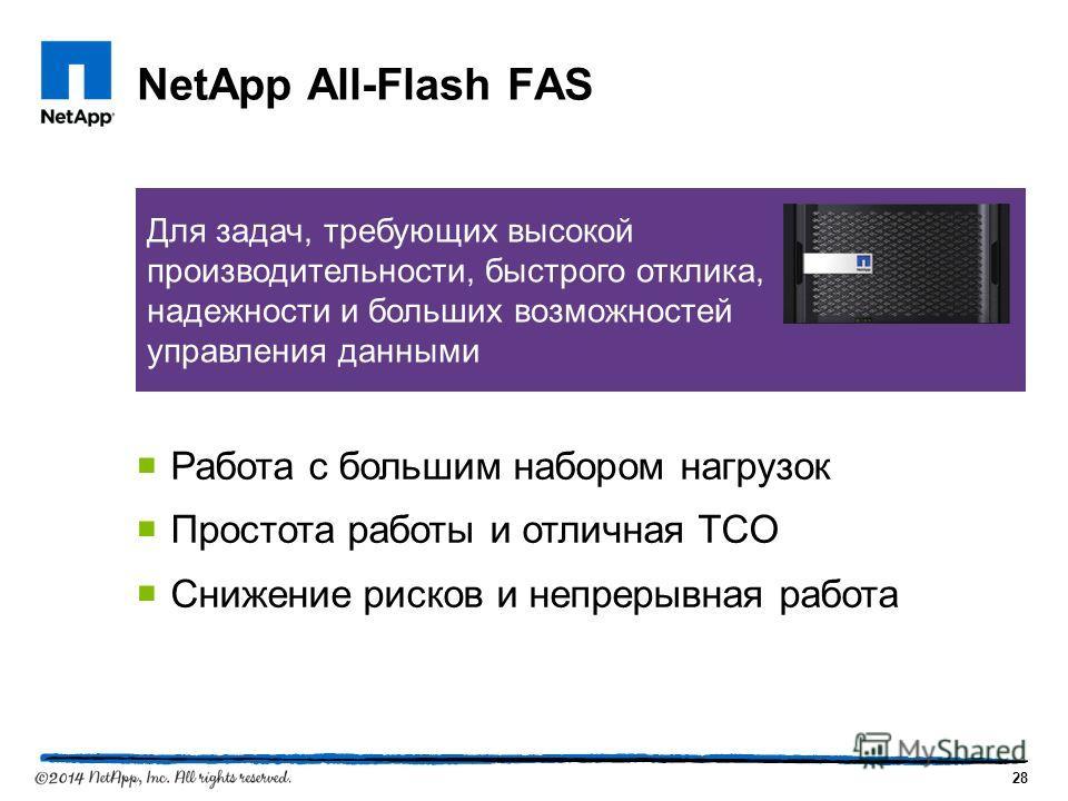 NetApp All-Flash FAS 28 Для задач, требующих высокой производительности, быстрого отклика, надежности и больших возможностей управления данными Работа с большим набором нагрузок Простота работы и отличная TCO Снижение рисков и непрерывная работа