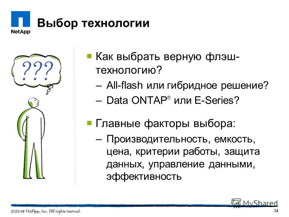 Выбор технологии Как выбрать верную флэш- технологию? –All-flash или гибридное решение? –Data ONTAP ® или E-Series? Главные факторы выбора: –Производительность, емкость, цена, критерии работы, защита данных, управление данными, эффективность 34