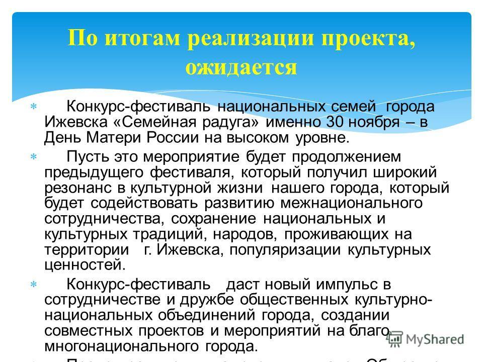 Конкурс-фестиваль национальных семей города Ижевска «Семейная радуга» именно 30 ноября – в День Матери России на высоком уровне. Пусть это мероприятие будет продолжением предыдущего фестиваля, который получил широкий резонанс в культурной жизни нашег