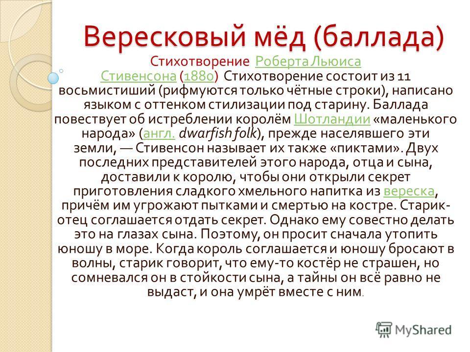 Вересковый мёд ( баллада ) Стихотворение Роберта Льюиса Стивенсона (1880) Стихотворение состоит из 11 восьмистиший ( рифмуются только чётные строки ), написано языком с оттенком стилизации под старину. Баллада повествует об истреблении королём Шотлан