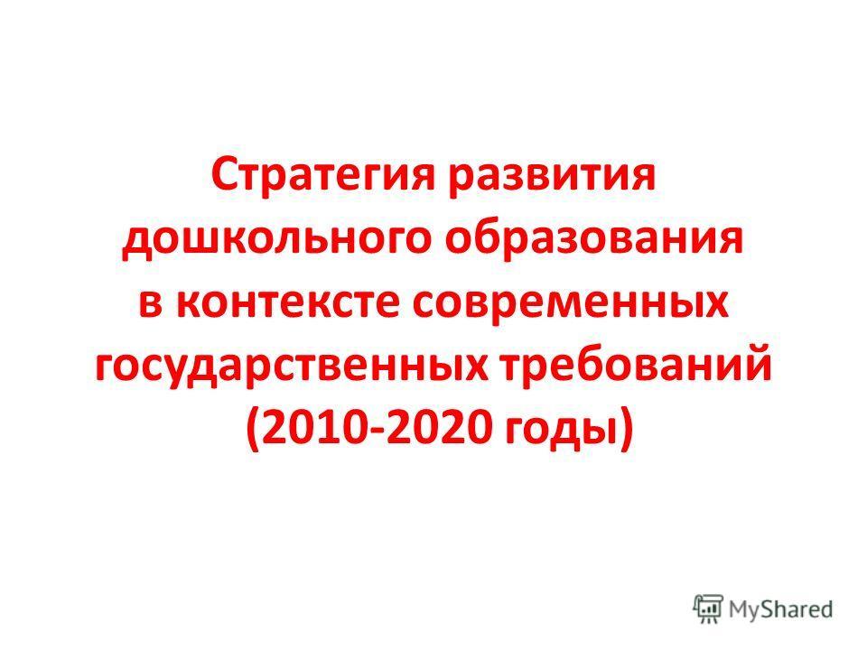 Стратегия развития дошкольного образования в контексте современных государственных требований (2010-2020 годы)