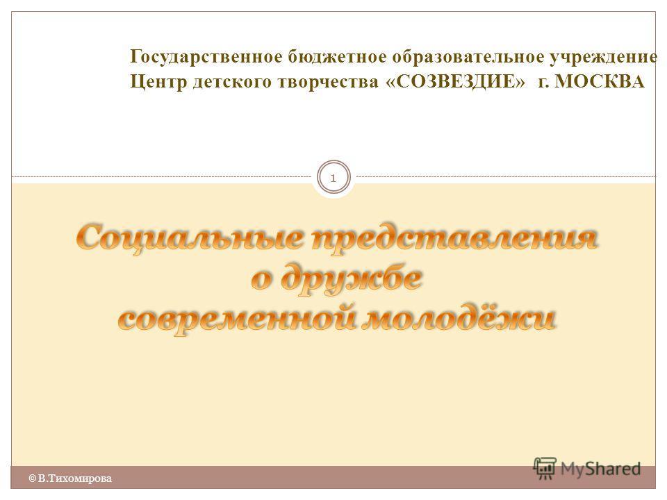 1 © В.Тихомирова Государственное бюджетное образовательное учреждение Центр детского творчества «СОЗВЕЗДИЕ» г. МОСКВ А