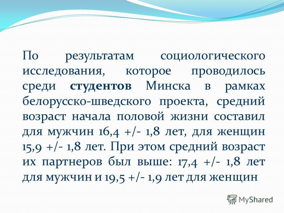 По результатам социологического исследования, которое проводилось среди студентов Минска в рамках белорусско-шведского проекта, средний возраст начала половой жизни составил для мужчин 16,4 +/- 1,8 лет, для женщин 15,9 +/- 1,8 лет. При этом средний в