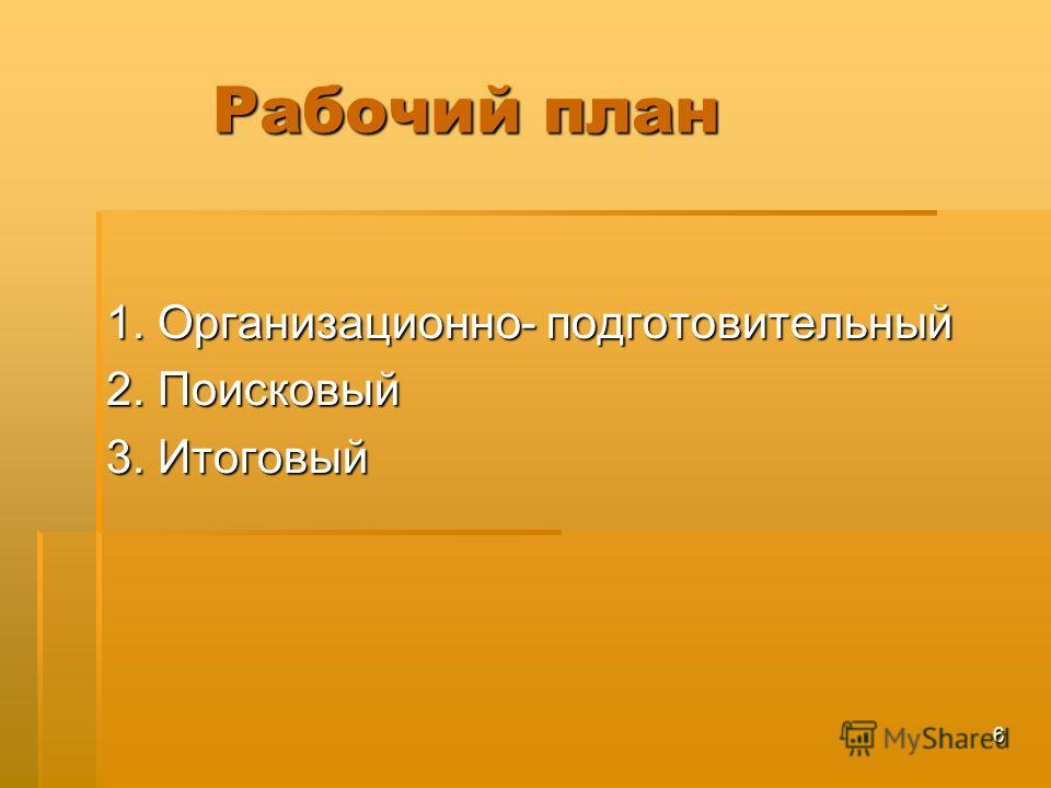 6 Рабочий план Рабочий план 1. Организационно- подготовительный 2. Поисковый 3. Итоговый