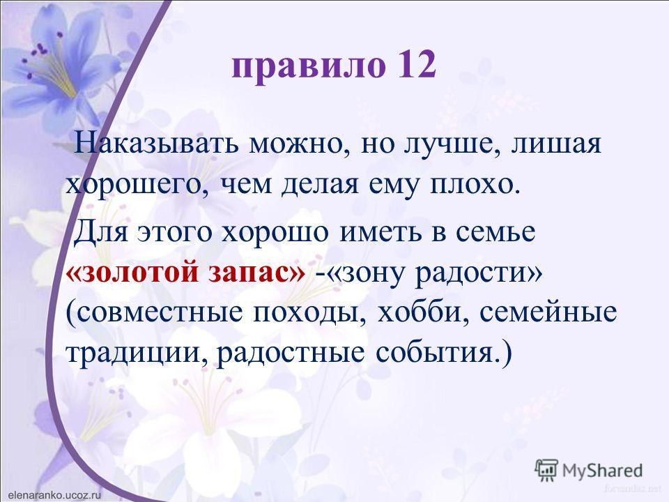 правило 12 Наказывать можно, но лучше, лишая хорошего, чем делая ему плохо. Для этого хорошо иметь в семье «золотой запас» -«зону радости» (совместные походы, хобби, семейные традиции, радостные события.)
