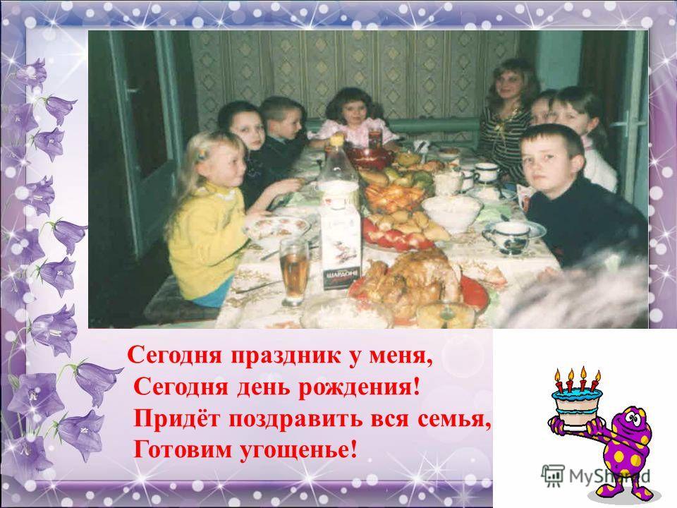 Сегодня праздник у меня, Сегодня день рождения! Придёт поздравить вся семья, Готовим угощенье!