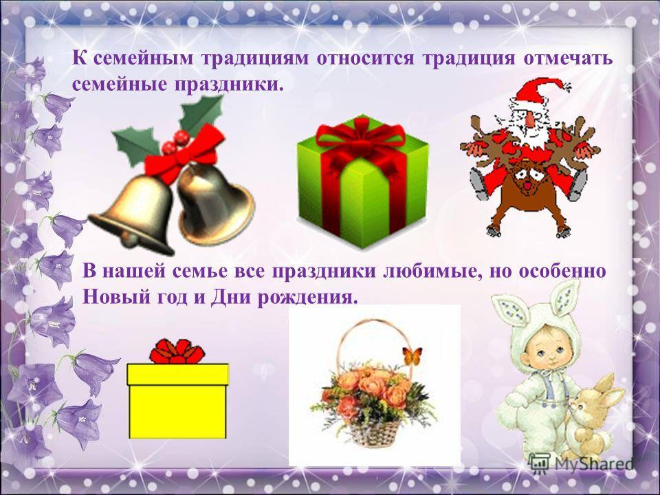 К семейным традициям относится традиция отмечать семейные праздники. В нашей семье все праздники любимые, но особенно Новый год и Дни рождения.