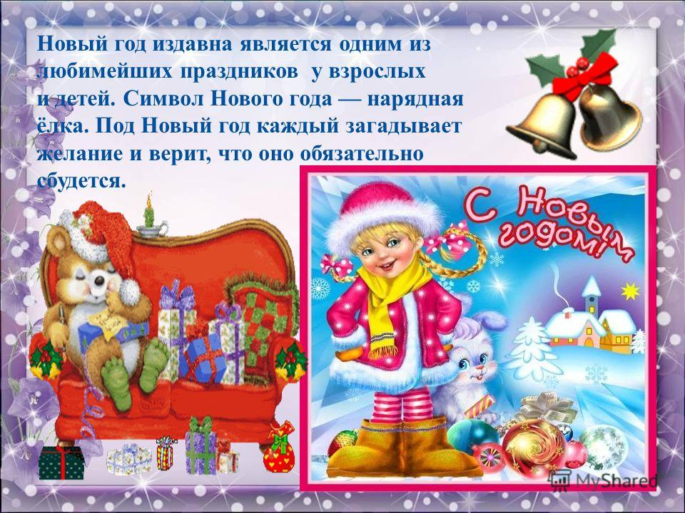 Новый год издавна является одним из любимейших праздников у взрослых и детей. Символ Нового года нарядная ёлка. Под Новый год каждый загадывает желание и верит, что оно обязательно сбудется.