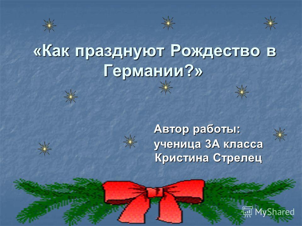 «Как празднуют Рождество в Германии?» Автор работы: ученица 3А класса Кристина Стрелец «Как празднуют Рождество в Германии?» Автор работы: ученица 3А класса Кристина Стрелец