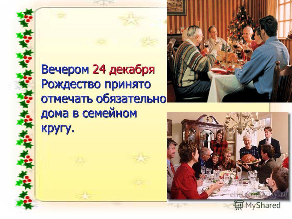 Вечером 24 декабря Рождество принято отмечать обязательно дома в семейном кругу.