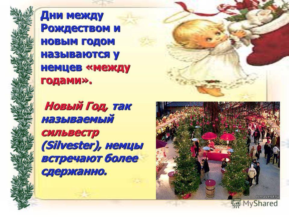 Дни между Рождеством и новым годом называются у немцев «между годами». Новый Год, так называемый сильвестр (Silvester), немцы встречают более сдержанно.