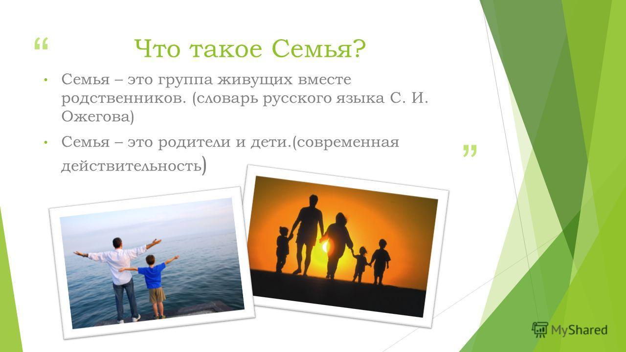Что такое Семья? Семья – это группа живущих вместе родственников. (словарь русского языка С. И. Ожегова) Семья – это родители и дети.(современная действительность )