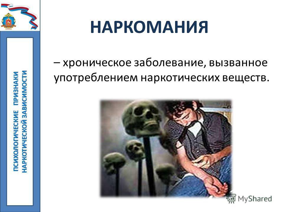 – хроническое заболевание, вызванное употреблением наркотических веществ. ПСИХОЛОГИЧЕСКИЕ ПРИЗНАКИ НАРКОТИЧЕСКОЙ ЗАВИСИМОСТИ