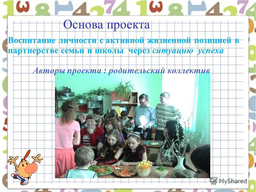 Основа проекта Воспитание личности с активной жизненной позицией в партнерстве семьи и школы через ситуацию успеха Авторы проекта : родительский коллектив