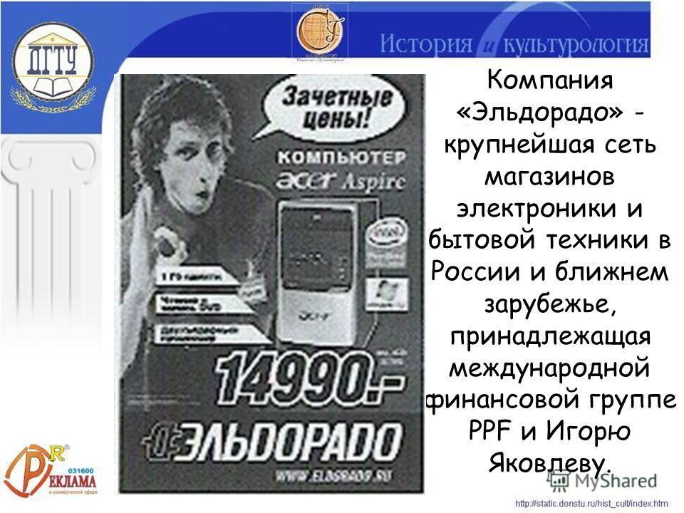 Компания «Эльдорадо» - крупнейшая сеть магазинов электроники и бытовой техники в России и ближнем зарубежье, принадлежащая международной финансовой группе PPF и Игорю Яковлеву.