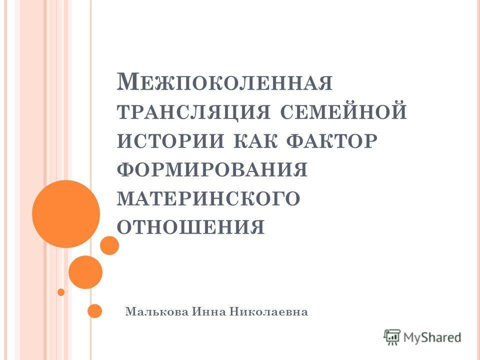 М ЕЖПОКОЛЕННАЯ ТРАНСЛЯЦИЯ СЕМЕЙНОЙ ИСТОРИИ КАК ФАКТОР ФОРМИРОВАНИЯ МАТЕРИНСКОГО ОТНОШЕНИЯ Малькова Инна Николаевна