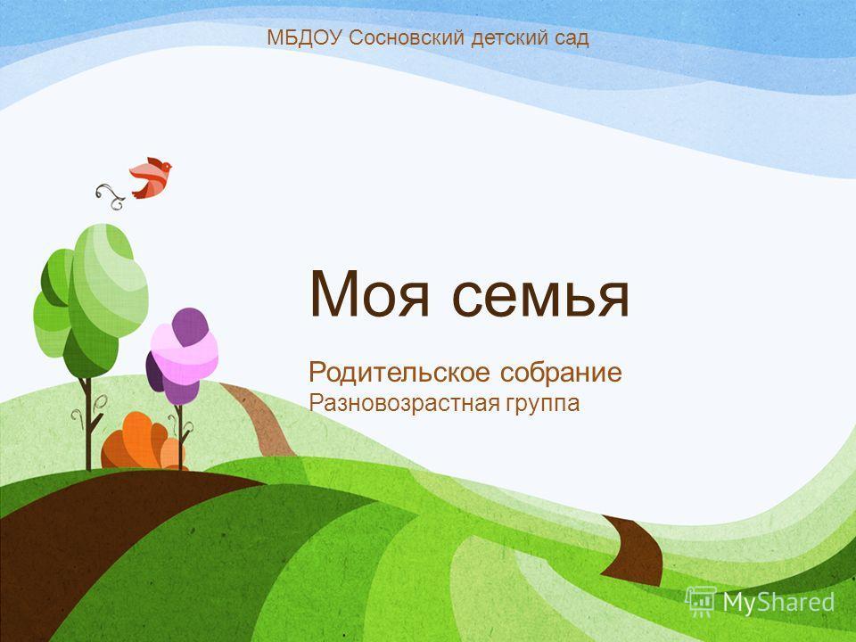 Моя семья Родительское собрание Разновозрастная группа МБДОУ Сосновский детский сад