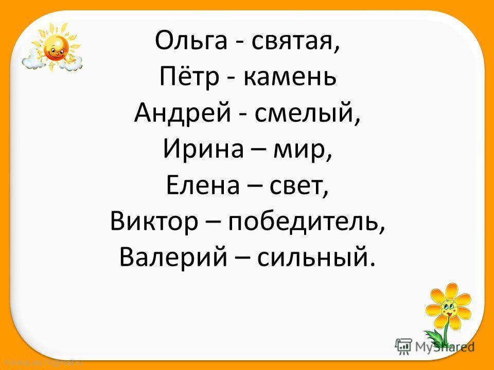FokinaLida.75@mail.ru Ольга - святая, Пётр - камень Андрей - смелый, Ирина – мир, Елена – свет, Виктор – победитель, Валерий – сильный.