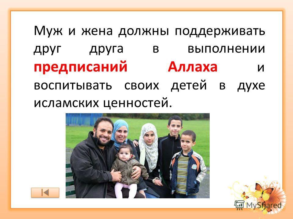 Муж и жена должны поддерживать друг друга в выполнении предписаний Аллаха и воспитывать своих детей в духе исламских ценностей.