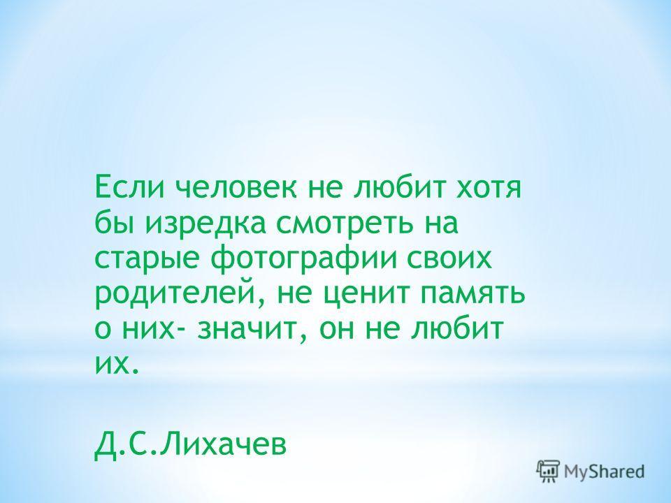 Если человек не любит хотя бы изредка смотреть на старые фотографии своих родителей, не ценит память о них- значит, он не любит их. Д.С.Лихачев