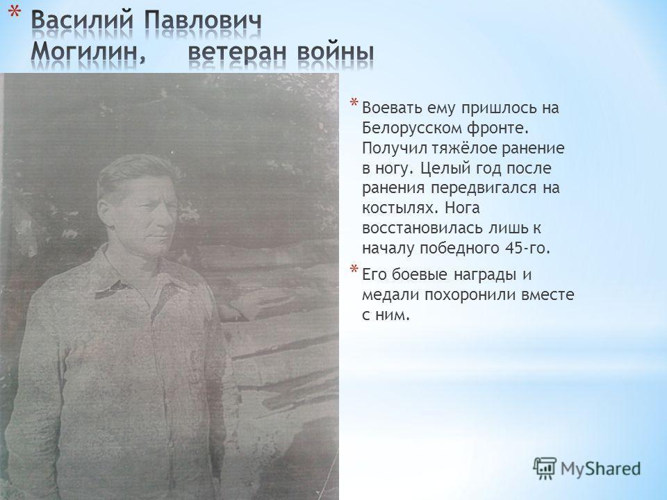 * Воевать ему пришлось на Белорусском фронте. Получил тяжёлое ранение в ногу. Целый год после ранения передвигался на костылях. Нога восстановилась лишь к началу победного 45-го. * Его боевые награды и медали похоронили вместе с ним.
