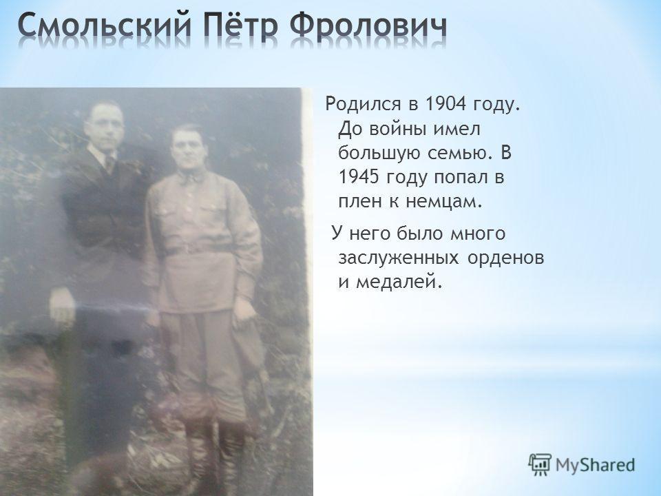 Родился в 1904 году. До войны имел большую семью. В 1945 году попал в плен к немцам. У него было много заслуженных орденов и медалей.