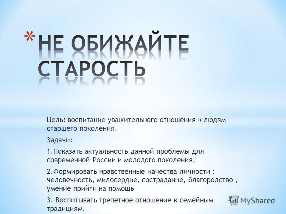 Цель: воспитание уважительного отношения к людям старшего поколения. Задачи: 1. Показать актуальность данной проблемы для современной России и молодого поколения. 2. Формировать нравственные качества личности : человечность, милосердие, сострадание,