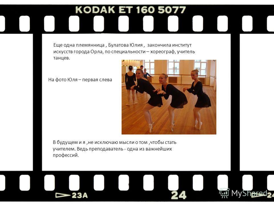 Еще одна племянница, Булатова Юлия, закончила институт искусств города Орла, по специальности – хореограф, учитель танцев. На фото Юля – первая слева В будущем и я,не исключаю мысли о том,чтобы стать учителем. Ведь преподаватель - одна из важнейших п