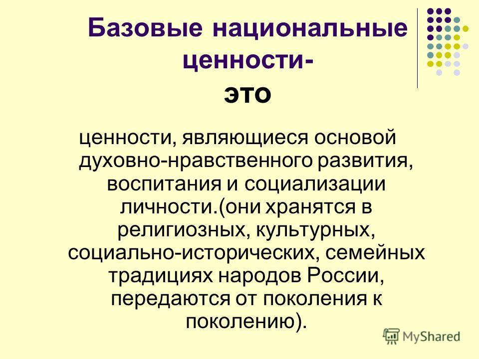 Базовые национальные ценности- это ценности, являющиеся основой духовно-нравственного развития, воспитания и социализации личности.(они хранятся в религиозных, культурных, социально-исторических, семейных традициях народов России, передаются от покол