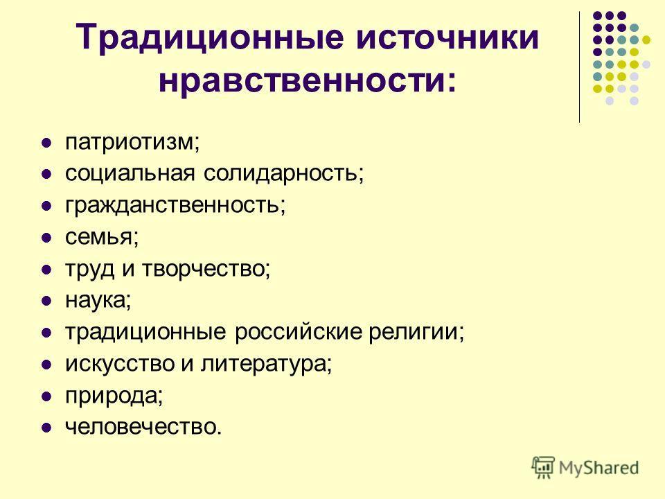 Традиционные источники нравственности: патриотизм; социальная солидарность; гражданственность; семья; труд и творчество; наука; традиционные российские религии; искусство и литература; природа; человечество.