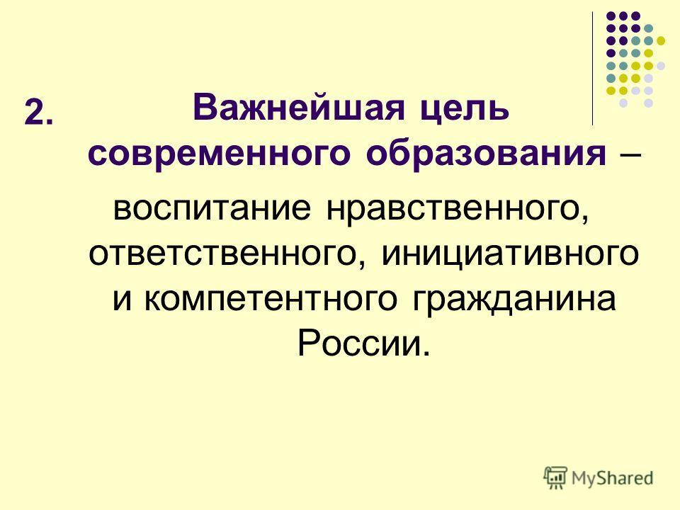 2. Важнейшая цель современного образования – воспитание нравственного, ответственного, инициативного и компетентного гражданина России.