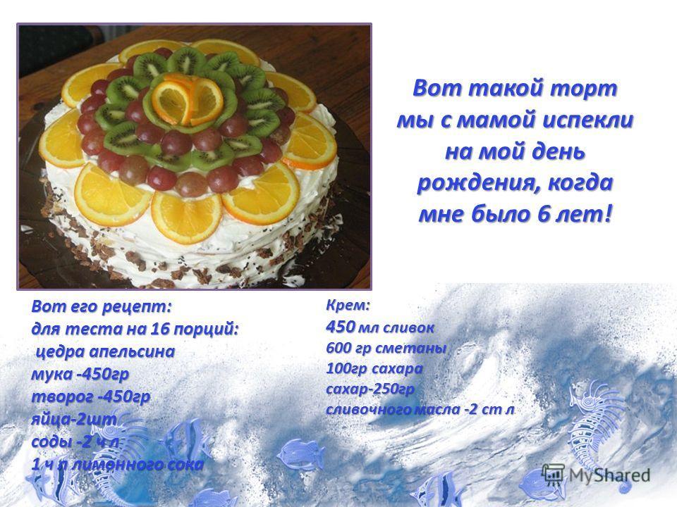 Вот такой торт мы с мамой испекли на мой день рождения, когда мне было 6 лет! Вот его рецепт: для теста на 16 порций: цедра апельсина мука -450 гр творог -450 гр яйца-2 шт соды -2 ч л 1 ч л лимонного сока Крем: 450 мл сливок 600 гр сметаны 100 гр сах