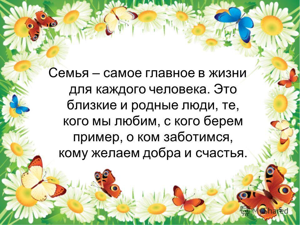 Семья – самое главное в жизни для каждого человека. Это близкие и родные люди, те, кого мы любим, с кого берем пример, о ком заботимся, кому желаем добра и счастья. 5