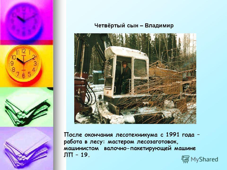 Четвёртый сын – Владимир После окончания лесотехникума с 1991 года – работа в лесу: мастером лесозаготовок, машинистом валочно-пакетирующей машине ЛП – 19.